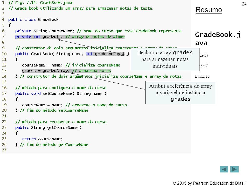 Resumo GradeBook.j ava. (1 de 5) Linha 7. Linha 13. Declara o array grades para armazenar notas individuais.