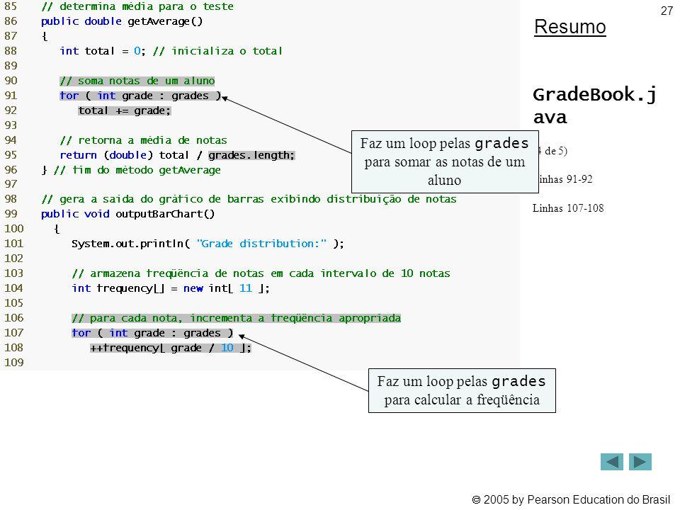 Resumo GradeBook.j ava. (4 de 5) Linhas 91-92. Linhas 107-108. Faz um loop pelas grades para somar as notas de um aluno.