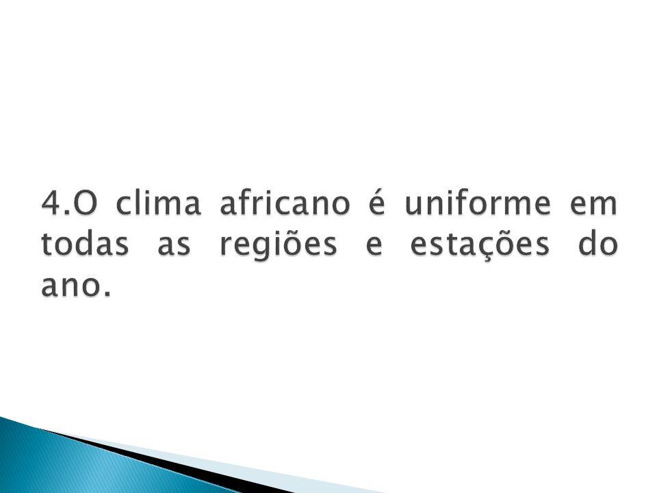 4.O clima africano é uniforme em todas as regiões e estações do ano.