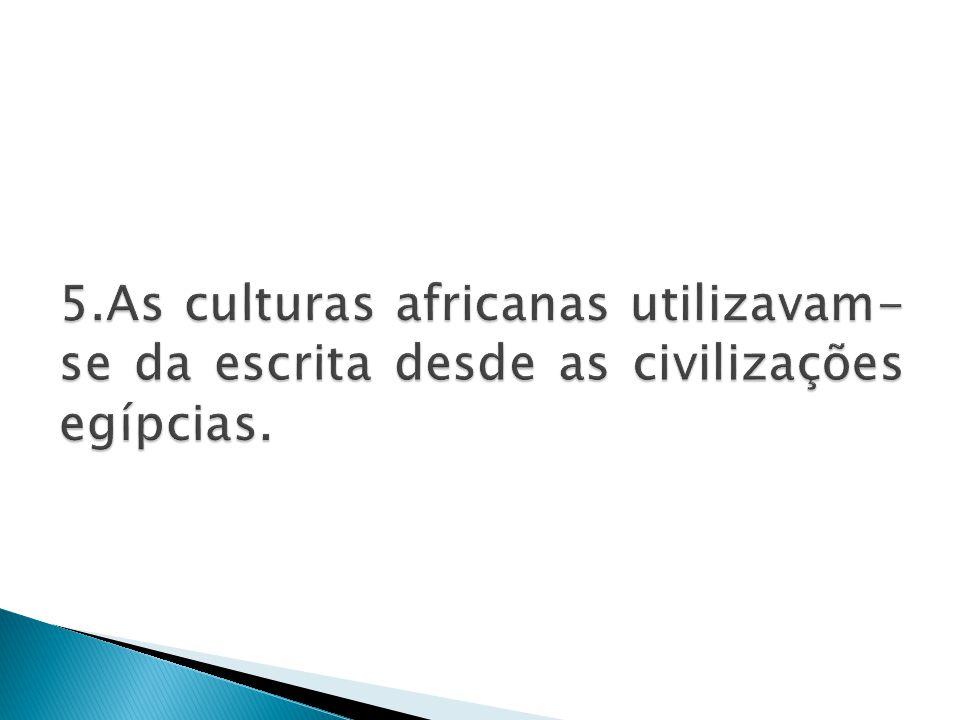 5.As culturas africanas utilizavam-se da escrita desde as civilizações egípcias.