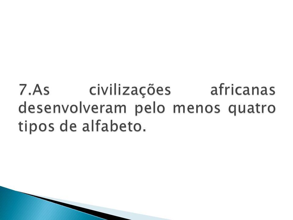 7.As civilizações africanas desenvolveram pelo menos quatro tipos de alfabeto.