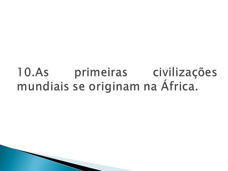 10.As primeiras civilizações mundiais se originam na África.