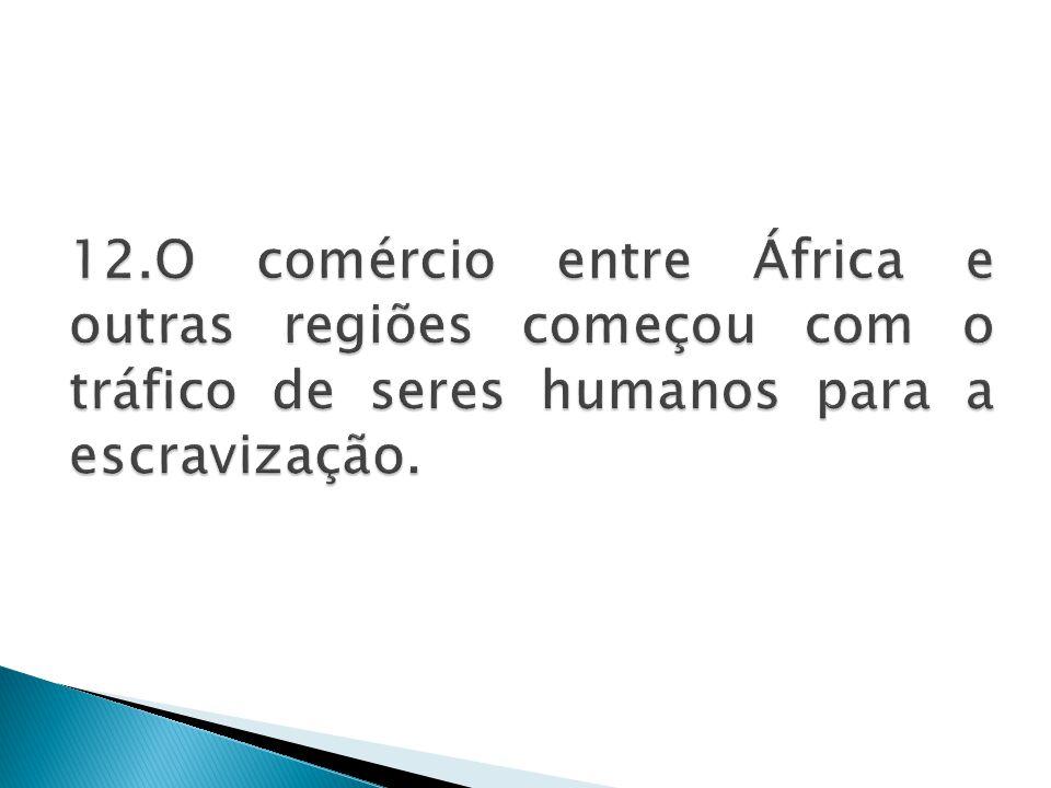 12.O comércio entre África e outras regiões começou com o tráfico de seres humanos para a escravização.