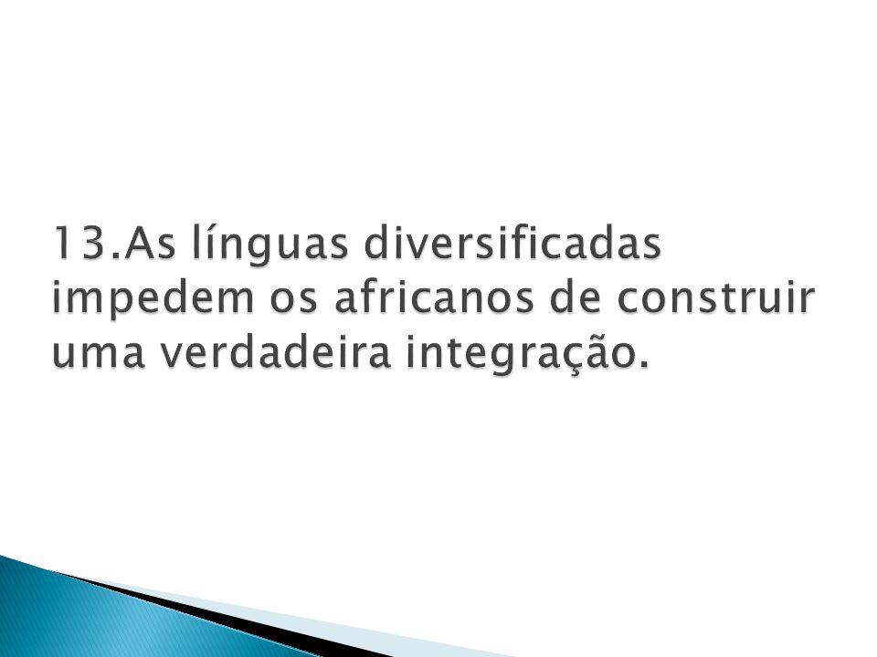 13.As línguas diversificadas impedem os africanos de construir uma verdadeira integração.