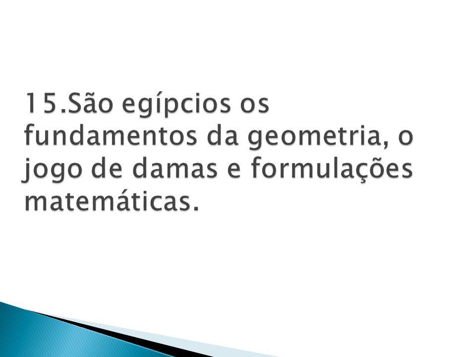15.São egípcios os fundamentos da geometria, o jogo de damas e formulações matemáticas.