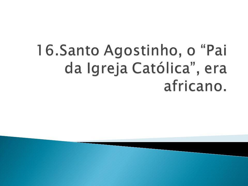 16.Santo Agostinho, o Pai da Igreja Católica , era africano.