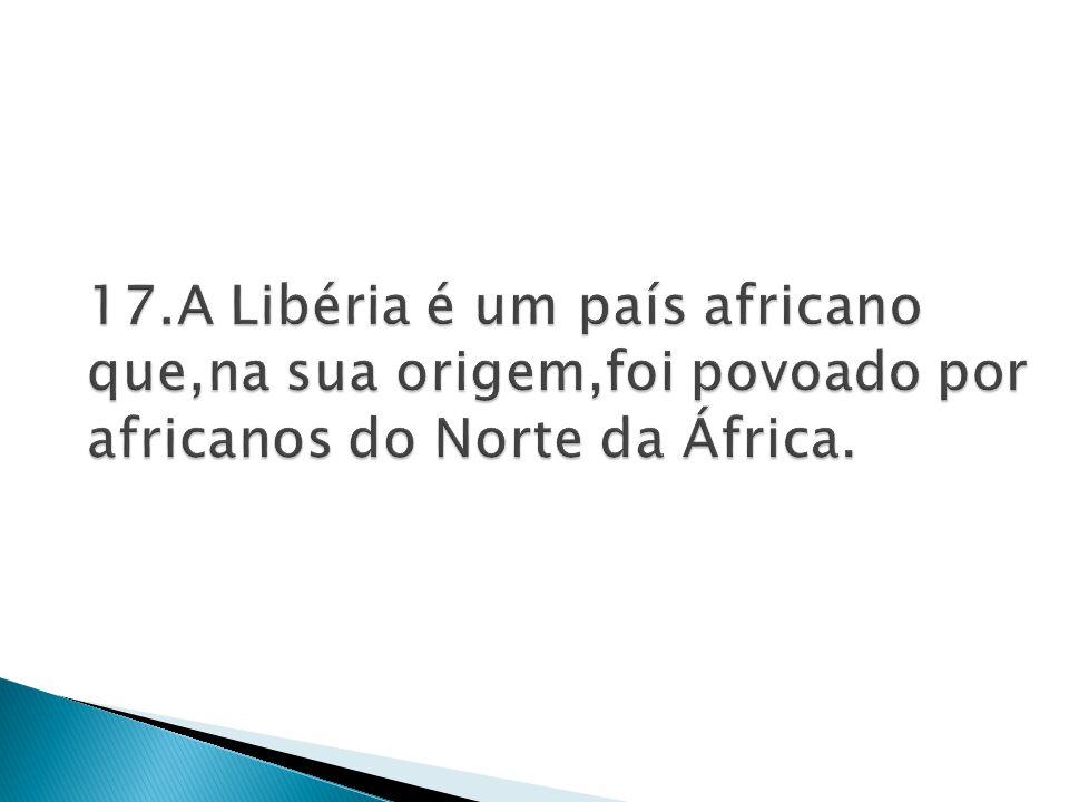 17.A Libéria é um país africano que,na sua origem,foi povoado por africanos do Norte da África.
