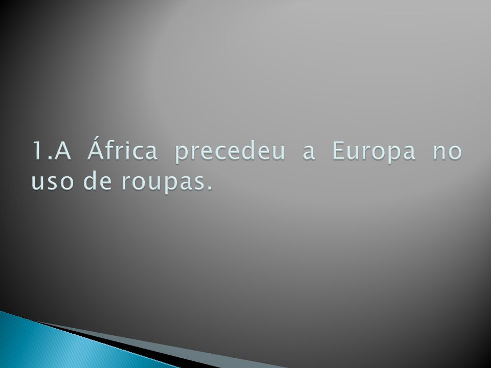 1.A África precedeu a Europa no uso de roupas.