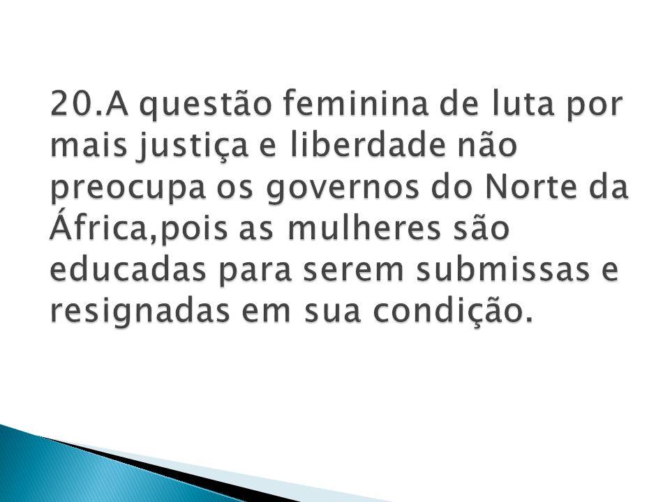 20.A questão feminina de luta por mais justiça e liberdade não preocupa os governos do Norte da África,pois as mulheres são educadas para serem submissas e resignadas em sua condição.