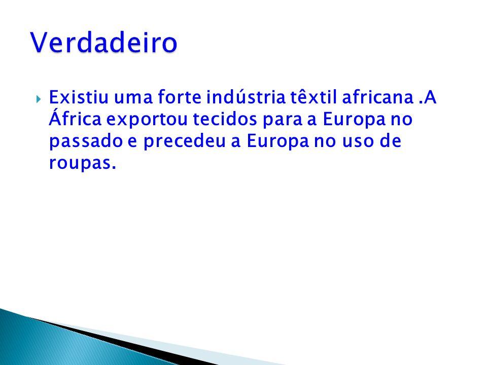 Verdadeiro Existiu uma forte indústria têxtil africana .A África exportou tecidos para a Europa no passado e precedeu a Europa no uso de roupas.