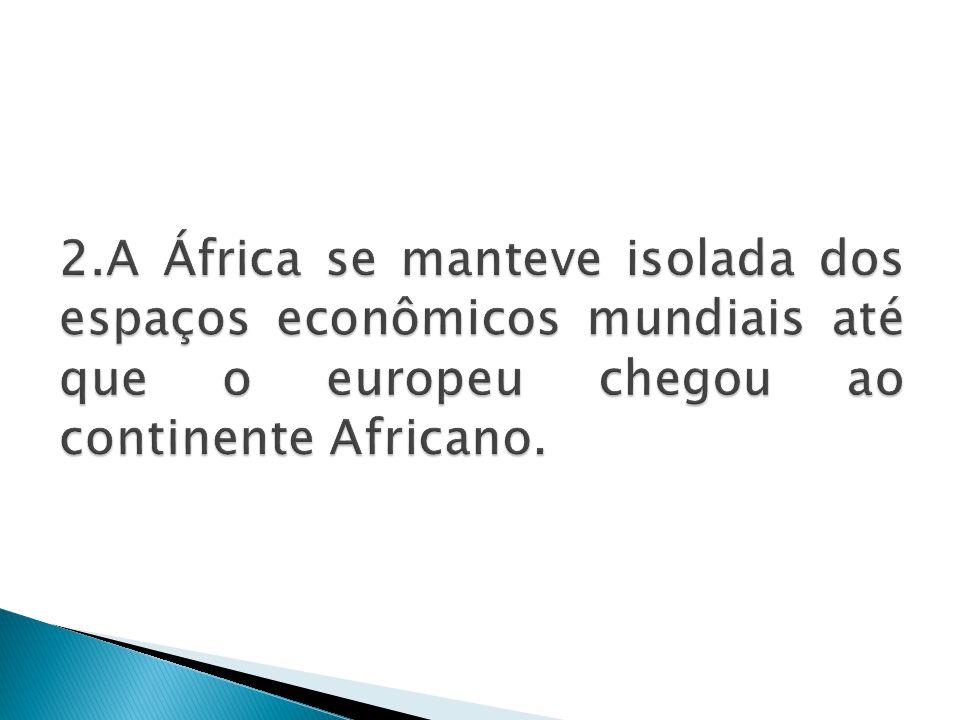 2.A África se manteve isolada dos espaços econômicos mundiais até que o europeu chegou ao continente Africano.