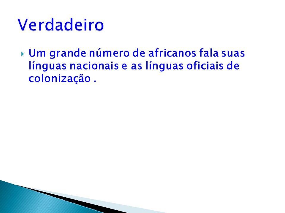 Verdadeiro Um grande número de africanos fala suas línguas nacionais e as línguas oficiais de colonização .