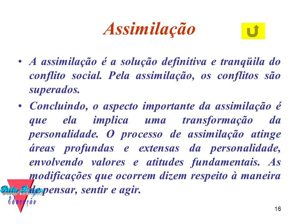 Assimilação A assimilação é a solução definitiva e tranqüila do conflito social. Pela assimilação, os conflitos são superados.