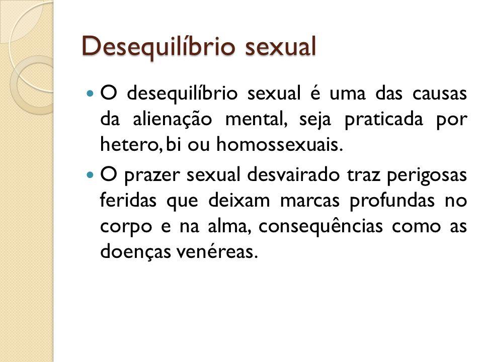 Desequilíbrio sexual O desequilíbrio sexual é uma das causas da alienação mental, seja praticada por hetero, bi ou homossexuais.