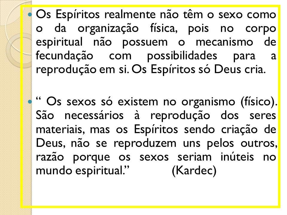 Os Espíritos realmente não têm o sexo como o da organização física, pois no corpo espiritual não possuem o mecanismo de fecundação com possibilidades para a reprodução em si. Os Espíritos só Deus cria.