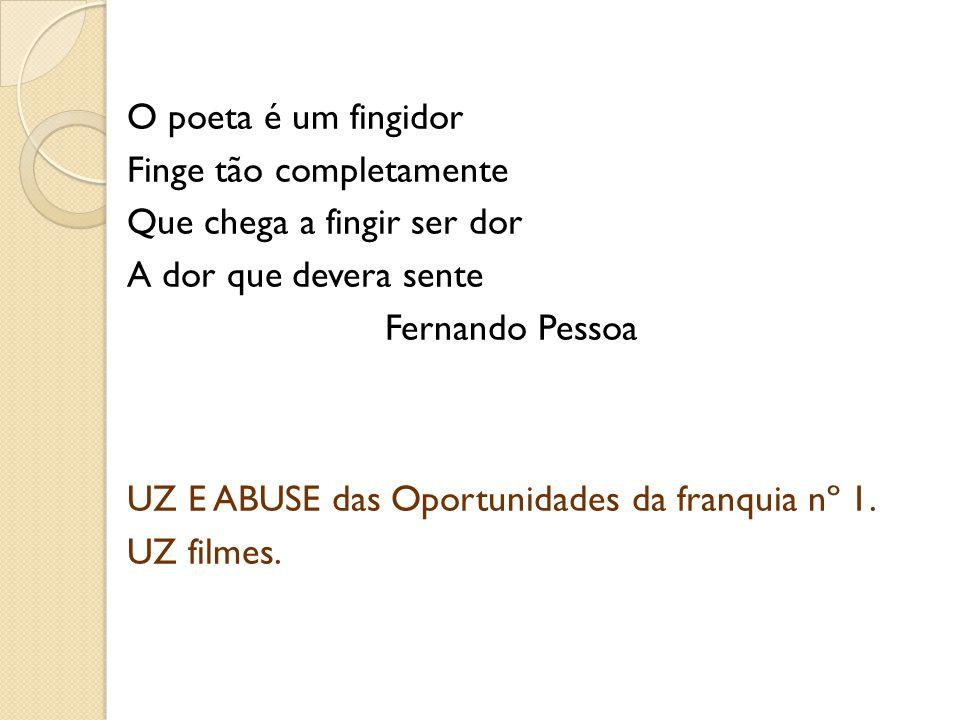 O poeta é um fingidor Finge tão completamente Que chega a fingir ser dor A dor que devera sente Fernando Pessoa UZ E ABUSE das Oportunidades da franquia nº 1.