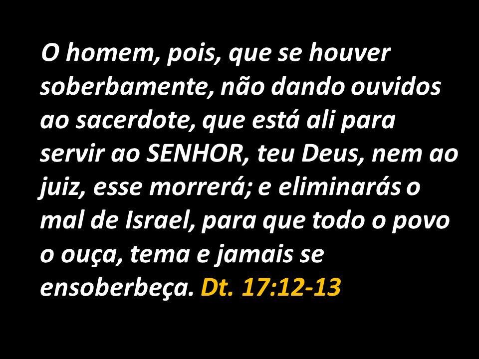 O homem, pois, que se houver soberbamente, não dando ouvidos ao sacerdote, que está ali para servir ao SENHOR, teu Deus, nem ao juiz, esse morrerá; e eliminarás o mal de Israel, para que todo o povo o ouça, tema e jamais se ensoberbeça.