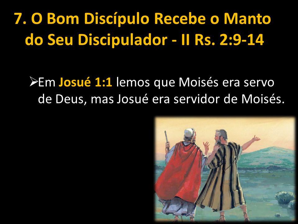 7. O Bom Discípulo Recebe o Manto do Seu Discipulador - II Rs. 2:9-14