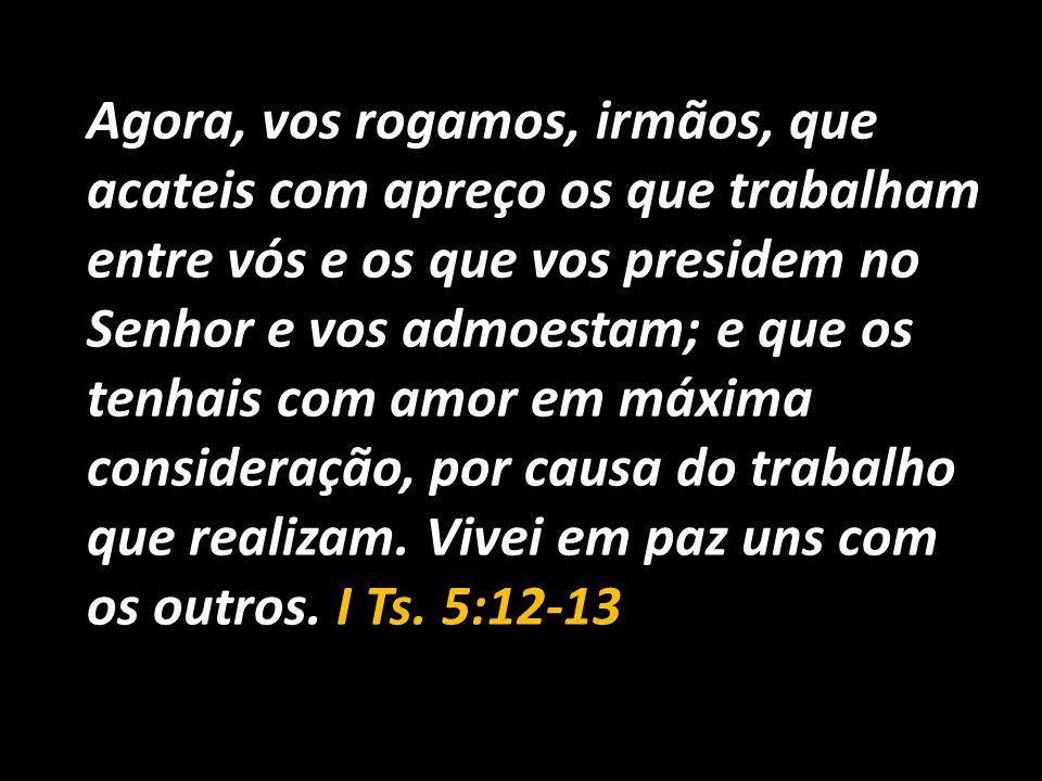 Agora, vos rogamos, irmãos, que acateis com apreço os que trabalham entre vós e os que vos presidem no Senhor e vos admoestam; e que os tenhais com amor em máxima consideração, por causa do trabalho que realizam.