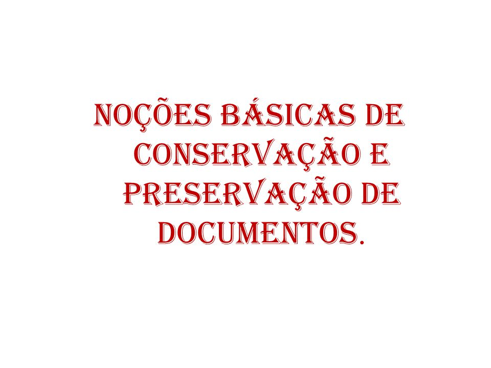 NOÇÕES BÁSICAS DE CONSERVAÇÃO E PRESERVAÇÃO DE DOCUMENTOS.