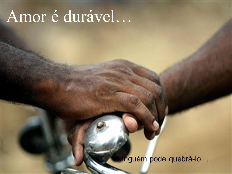 Amor é durável… Ninguém pode quebrá-lo ...