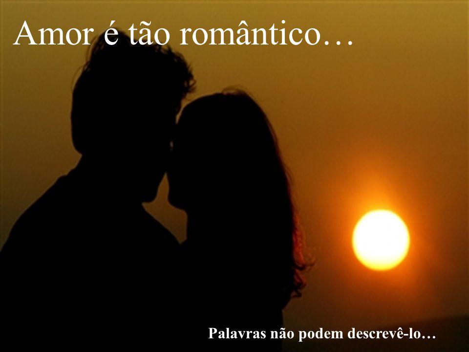Amor é tão romântico… Palavras não podem descrevê-lo…