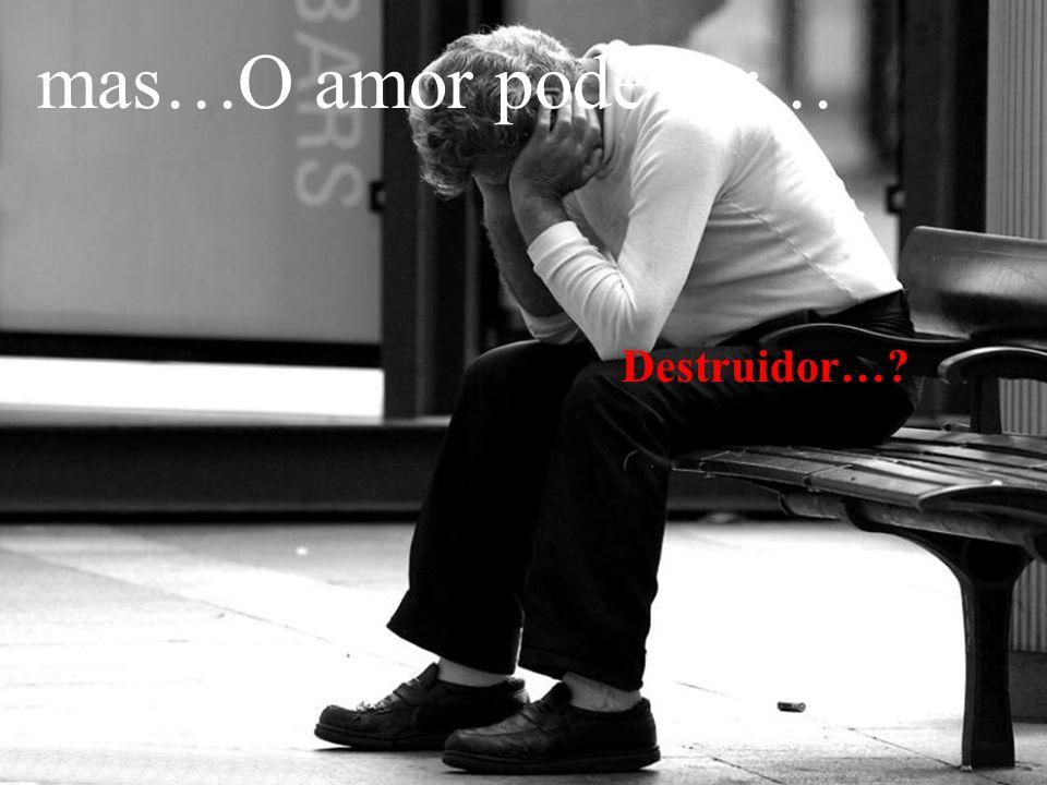 mas… O amor pode ser… Destruidor…