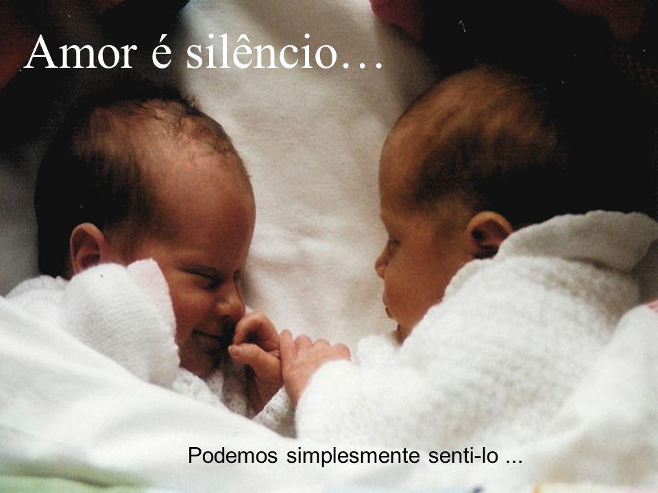 Amor é silêncio… Podemos simplesmente senti-lo ...
