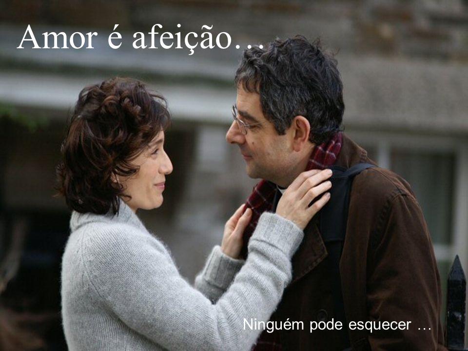 Amor é afeição… Ninguém pode esquecer …