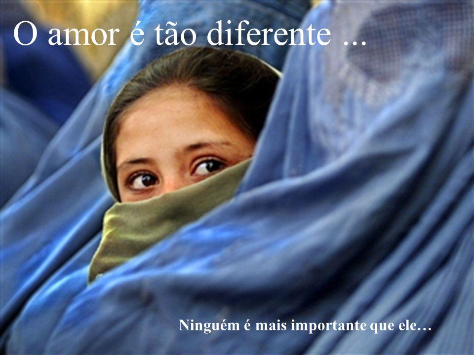 O amor é tão diferente ... Ninguém é mais importante que ele…