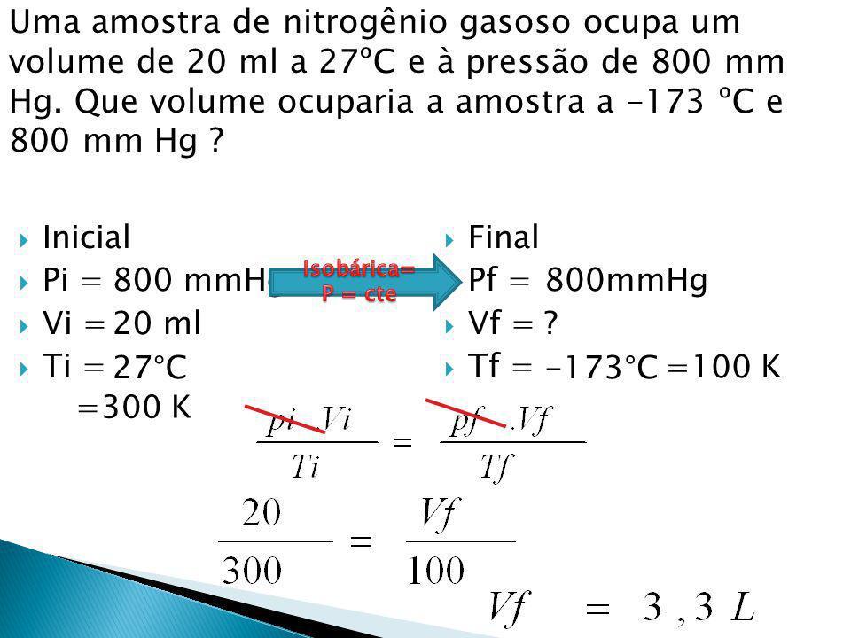 Uma amostra de nitrogênio gasoso ocupa um volume de 20 ml a 27ºC e à pressão de 800 mm Hg. Que volume ocuparia a amostra a -173 ºC e 800 mm Hg