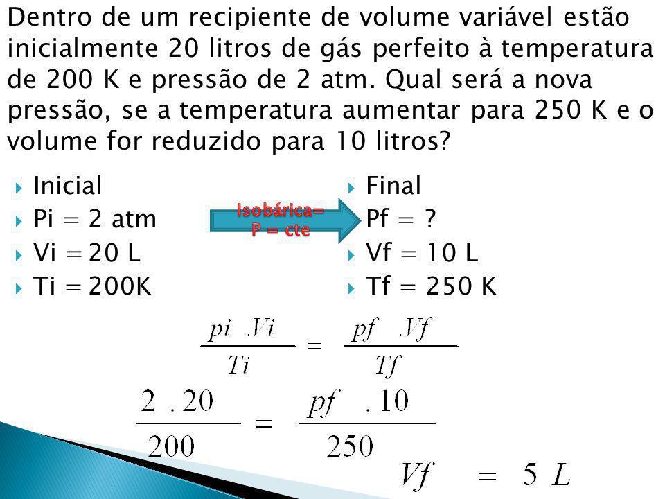 Dentro de um recipiente de volume variável estão inicialmente 20 litros de gás perfeito à temperatura de 200 K e pressão de 2 atm. Qual será a nova pressão, se a temperatura aumentar para 250 K e o volume for reduzido para 10 litros