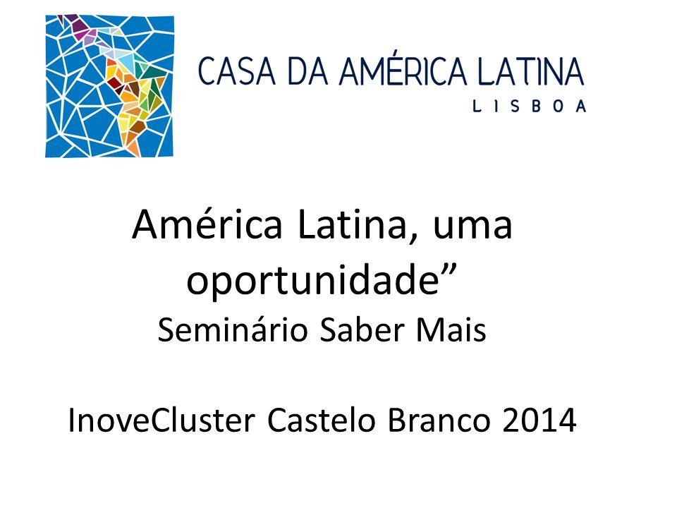 América Latina, uma oportunidade Seminário Saber Mais InoveCluster Castelo Branco 2014