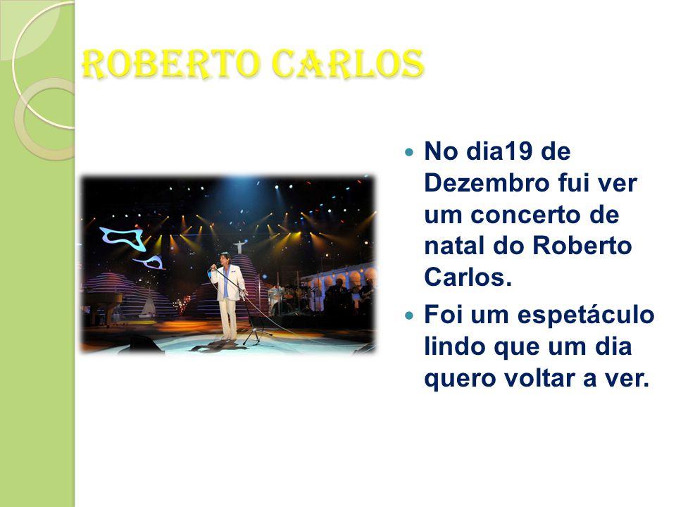 No dia19 de Dezembro fui ver um concerto de natal do Roberto Carlos.