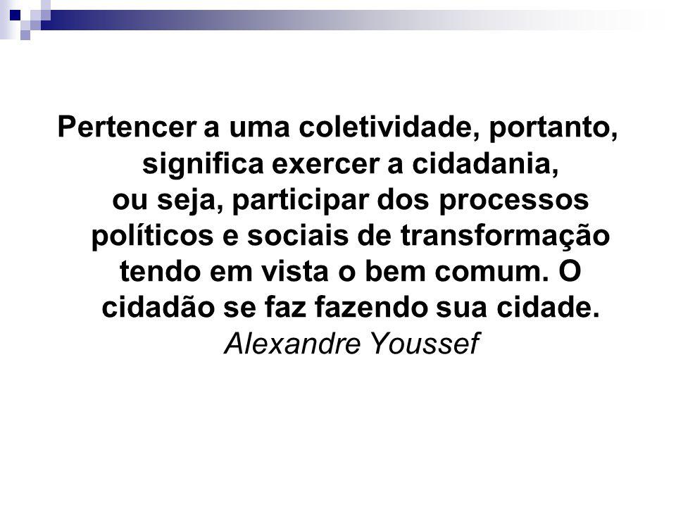 Pertencer a uma coletividade, portanto, significa exercer a cidadania, ou seja, participar dos processos políticos e sociais de transformação tendo em vista o bem comum.