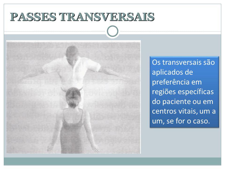 PASSES TRANSVERSAIS Os transversais são aplicados de preferência em regiões específicas do paciente ou em centros vitais, um a um, se for o caso.