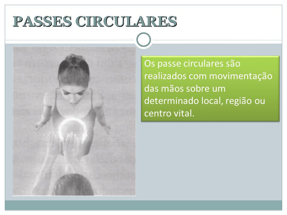 PASSES CIRCULARES Os passe circulares são realizados com movimentação das mãos sobre um determinado local, região ou centro vital.