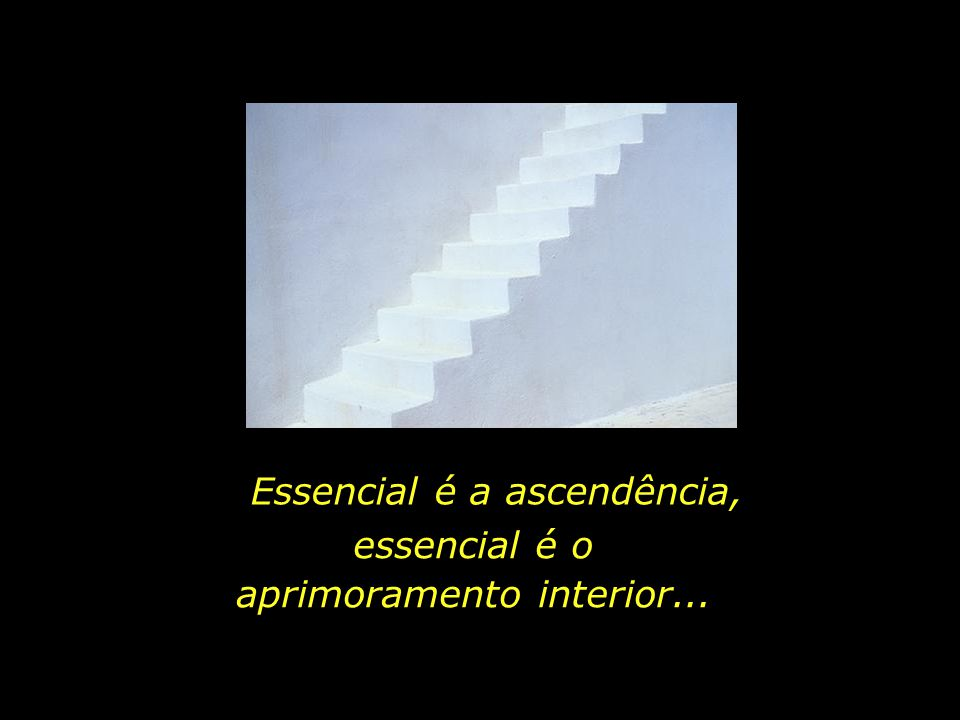 Essencial é a ascendência, essencial é o aprimoramento interior...