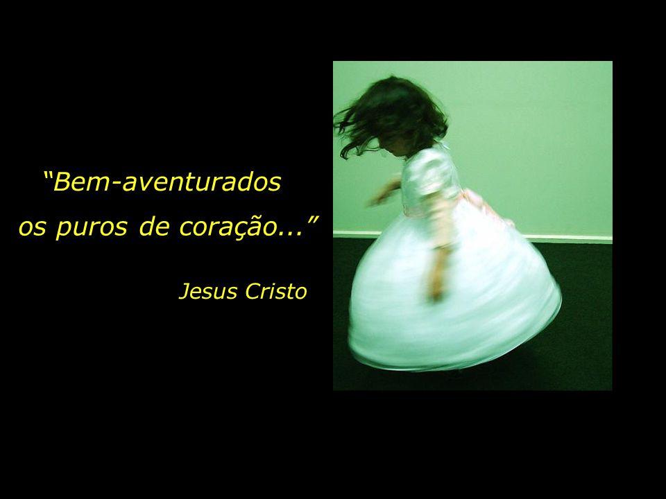 Bem-aventurados os puros de coração... Jesus Cristo