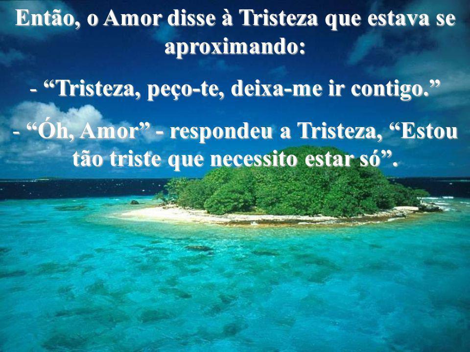 Então, o Amor disse à Tristeza que estava se aproximando: