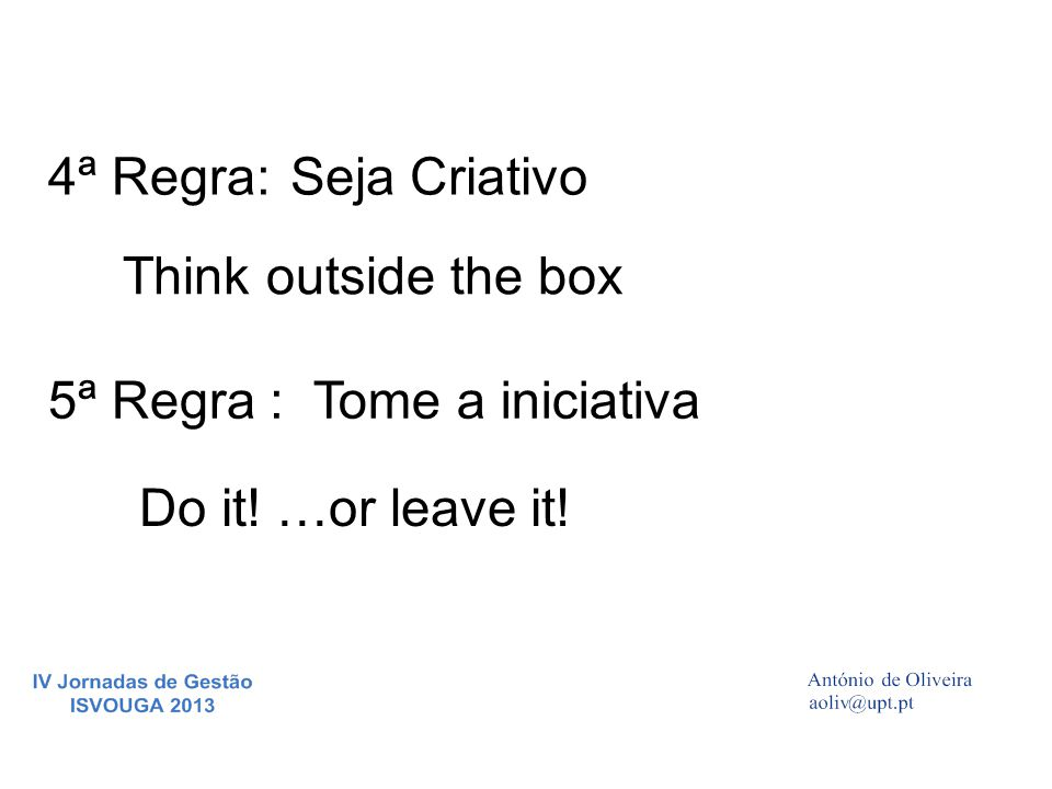 4ª Regra: Seja Criativo Think outside the box 5ª Regra : Tome a iniciativa Do it! …or leave it!