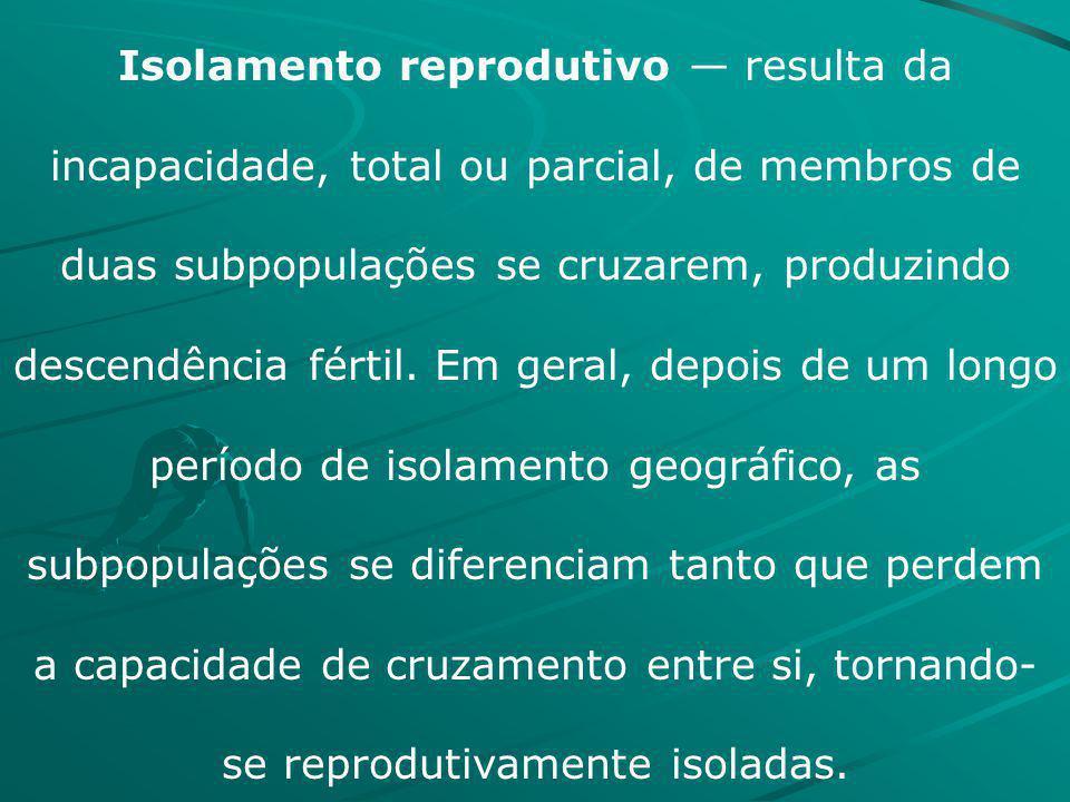 Isolamento reprodutivo — resulta da incapacidade, total ou parcial, de membros de duas subpopulações se cruzarem, produzindo descendência fértil.