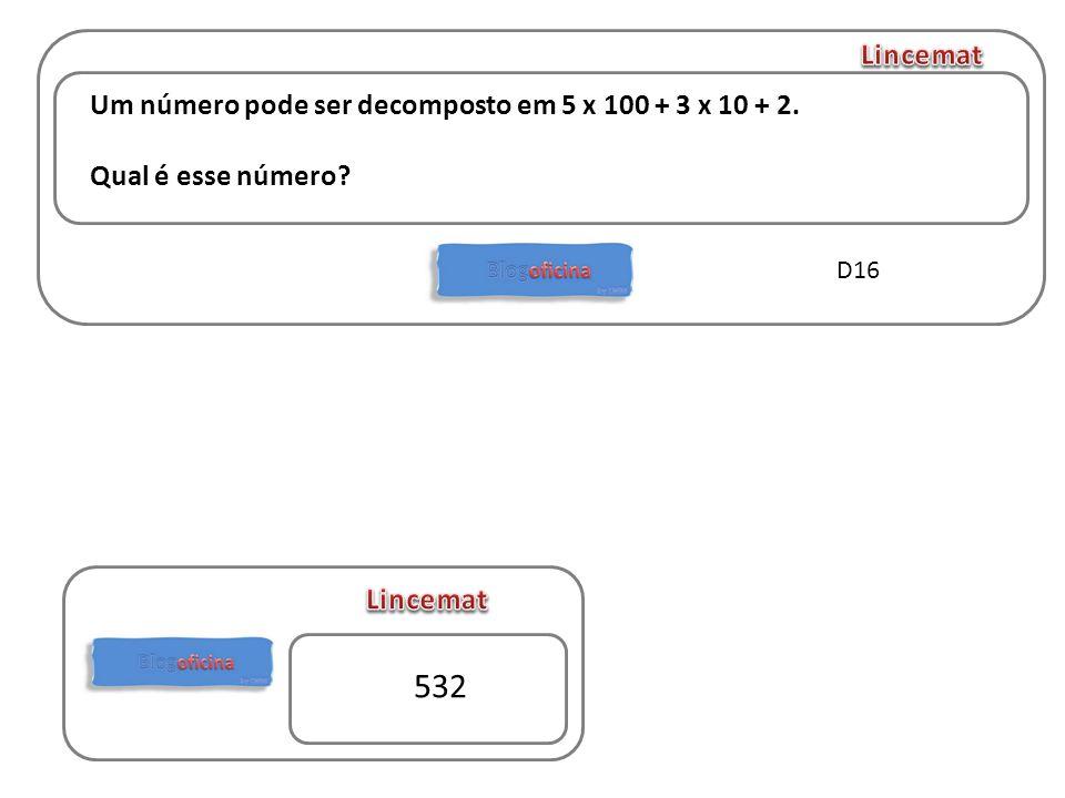 532 Lincemat Um número pode ser decomposto em 5 x 100 + 3 x 10 + 2.
