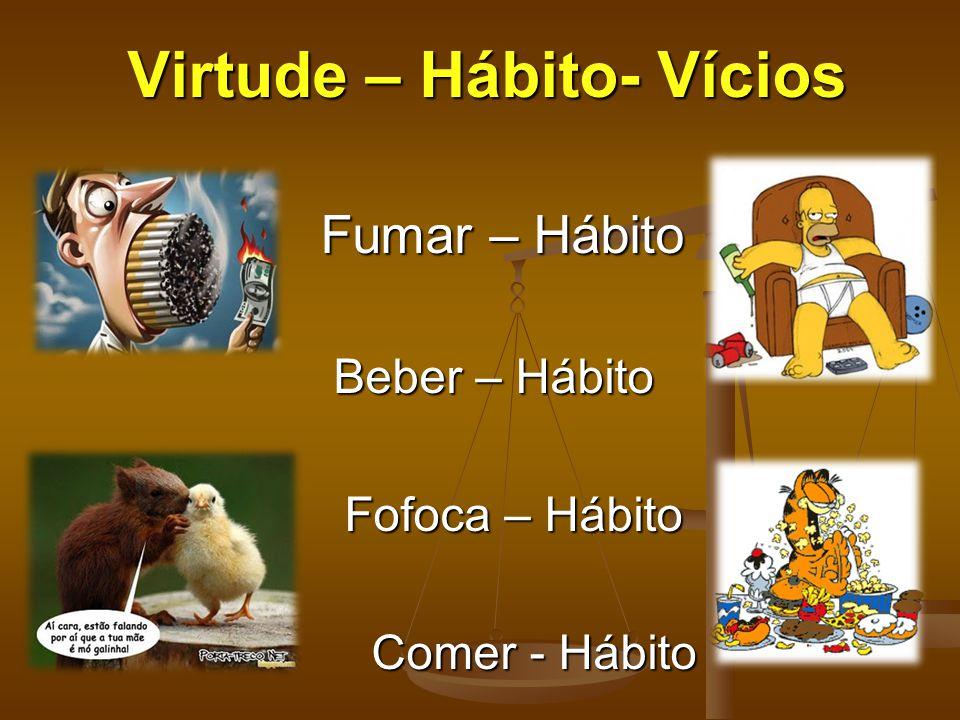 Virtude – Hábito- Vícios