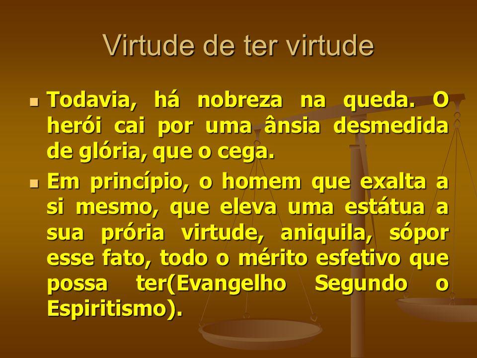 Virtude de ter virtude Todavia, há nobreza na queda. O herói cai por uma ânsia desmedida de glória, que o cega.