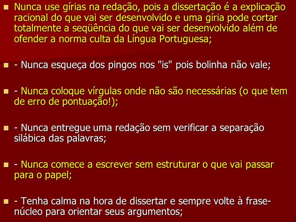 Nunca use gírias na redação, pois a dissertação é a explicação racional do que vai ser desenvolvido e uma gíria pode cortar totalmente a seqüência do que vai ser desenvolvido além de ofender a norma culta da Língua Portuguesa;