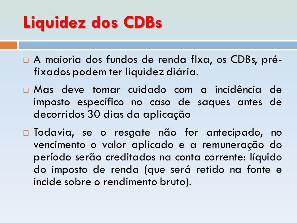 Liquidez dos CDBs A maioria dos fundos de renda fIxa, os CDBs, pré- fixados podem ter liquidez diária.