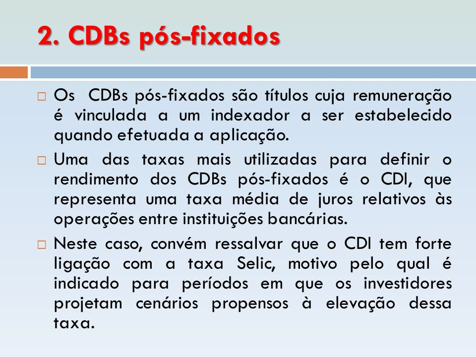 2. CDBs pós-fixados Os CDBs pós-fixados são títulos cuja remuneração é vinculada a um indexador a ser estabelecido quando efetuada a aplicação.