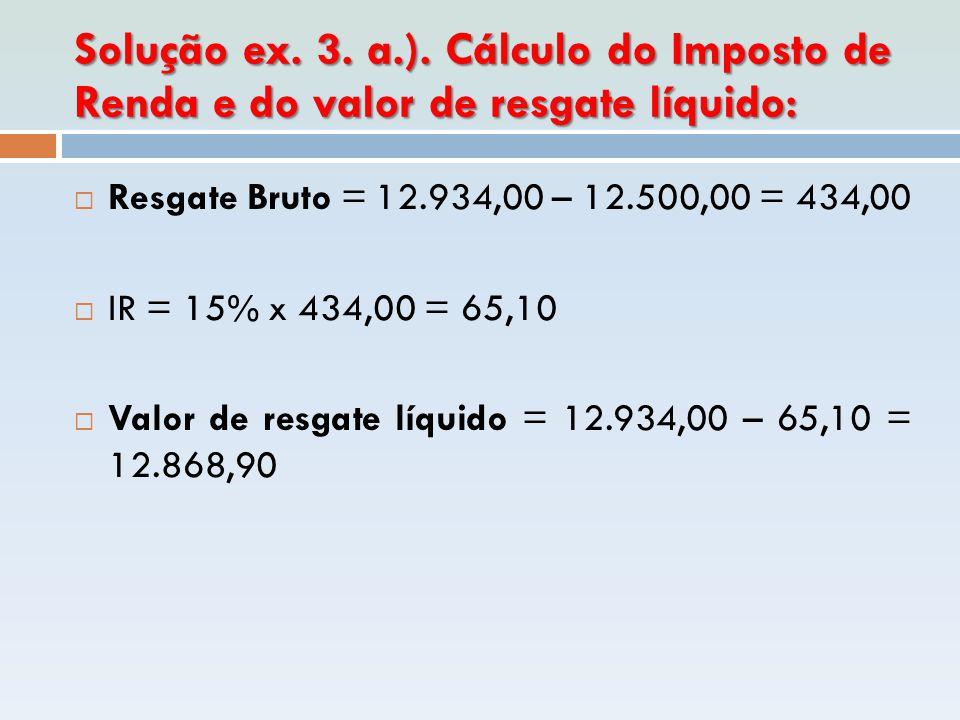 Solução ex. 3. a.). Cálculo do Imposto de Renda e do valor de resgate líquido: