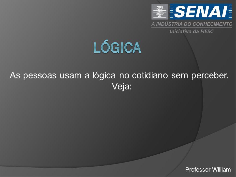 lógica As pessoas usam a lógica no cotidiano sem perceber. Veja: